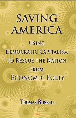 Saving America: . Using Democratic Capitalism to Rescue the Nation from Economic Folly